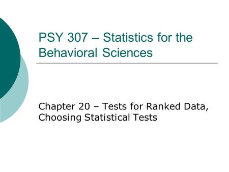 PSY 307 – Statistics for the Behavioral Sciences Chapter 20 – Tests for Ranked Data, Choosing Statistical Tests.