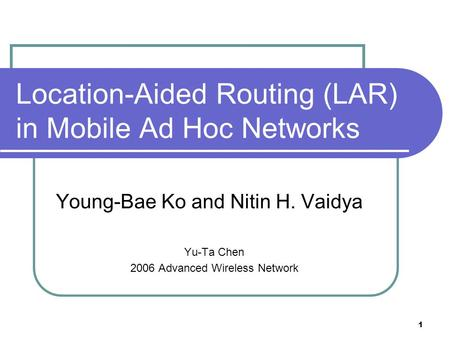 1 Location-Aided Routing (LAR) in Mobile Ad Hoc Networks Young-Bae Ko and Nitin H. Vaidya Yu-Ta Chen 2006 Advanced Wireless Network.