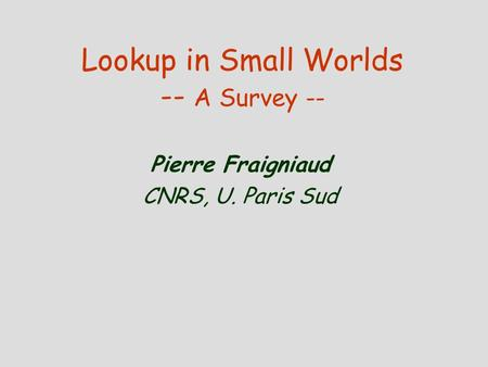 Lookup in Small Worlds -- A Survey -- Pierre Fraigniaud CNRS, U. Paris Sud.