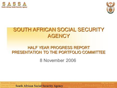 SOUTH AFRICAN SOCIAL SECURITY AGENCY HALF YEAR PROGRESS REPORT PRESENTATION TO THE PORTFOLIO COMMITTEE 8 November 2006.
