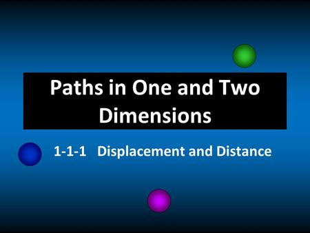 Paths in One and Two Dimensions 1-1-1 Displacement and Distance.