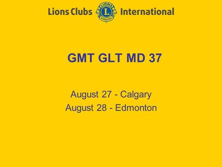 GMT GLT MD 37 August 27 - Calgary August 28 - Edmonton.