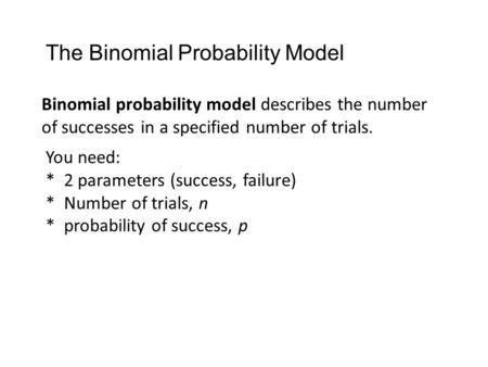 Binomial probability model describes the number of successes in a specified number of trials. You need: * 2 parameters (success, failure) * Number of trials,