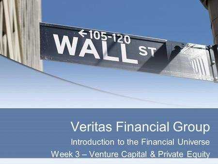 Veritas Financial Group Introduction to the Financial Universe Week 3 – Venture Capital & Private Equity.