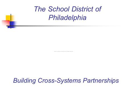 The School District of Philadelphia Building Cross-Systems Partnerships.