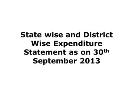 State wise and District Wise Expenditure Statement as on 30 th September 2013.