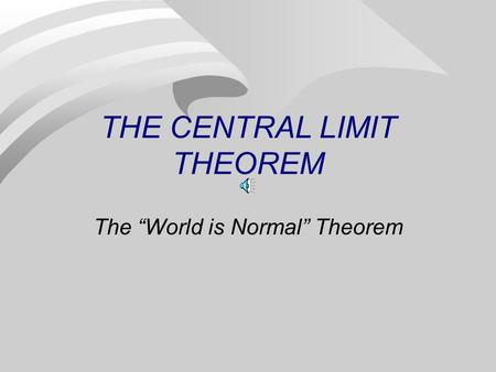 "THE CENTRAL LIMIT THEOREM The ""World is Normal"" Theorem."