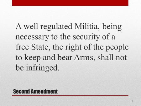 Second Amendment A well regulated Militia, being necessary to the security of a free State, the right of the people to keep and bear Arms, shall not be.