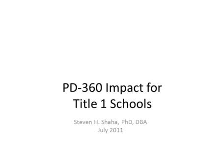 PD-360 Impact for Title 1 Schools Steven H. Shaha, PhD, DBA July 2011.