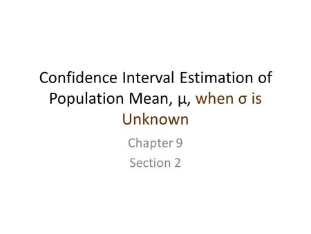 Confidence Interval Estimation of Population Mean, μ, when σ is Unknown Chapter 9 Section 2.