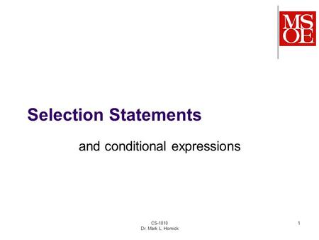 CS-1010 Dr. Mark L. Hornick 1 Selection Statements and conditional expressions.