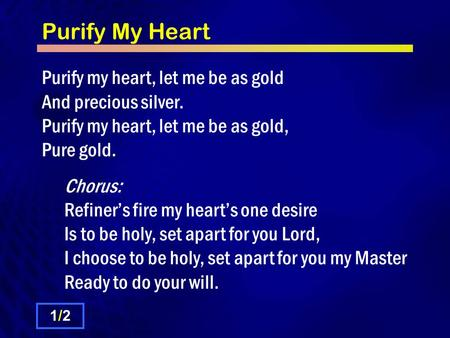 Purify My Heart Purify my heart, let me be as gold And precious silver. Purify my heart, let me be as gold, Pure gold. Chorus: Refiner's fire my heart's.