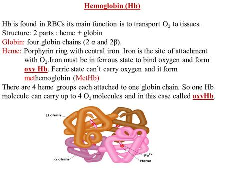 Hemoglobin (Hb) Hb is found in RBCs its main function is to transport O2 to tissues. Structure: 2 parts : heme + globin Globin: four globin chains (2 α.