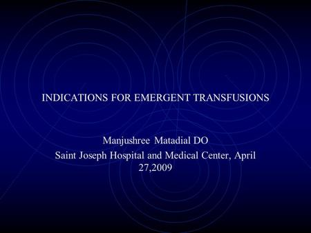 INDICATIONS FOR EMERGENT TRANSFUSIONS Manjushree Matadial DO Saint Joseph Hospital and Medical Center, April 27,2009.
