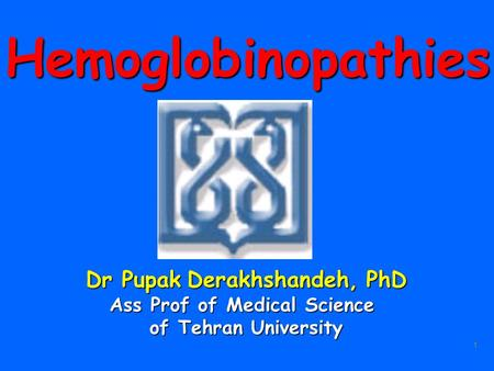 1Hemoglobinopathies Dr Pupak Derakhshandeh, PhD Ass Prof of Medical Science of Tehran University.