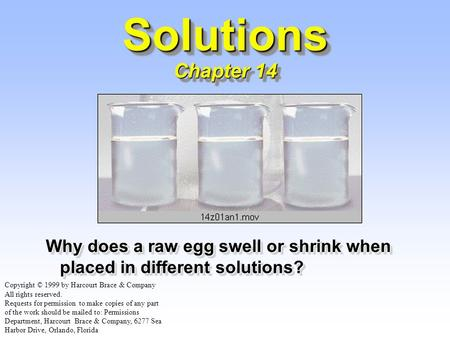 Solutions Chapter 14 Why does a raw egg swell or shrink when placed in different solutions? Copyright © 1999 by Harcourt Brace & Company All rights reserved.