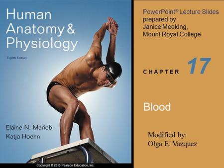 PowerPoint ® Lecture Slides prepared by Janice Meeking, Mount Royal College C H A P T E R Copyright © 2010 Pearson Education, Inc. 17 Blood Modified by: