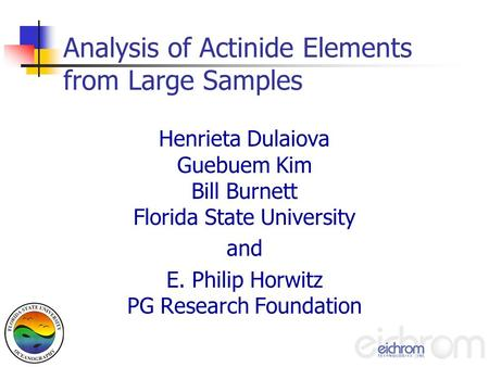 Analysis of Actinide Elements from Large Samples Henrieta Dulaiova Guebuem Kim Bill Burnett Florida State University and E. Philip Horwitz PG Research.
