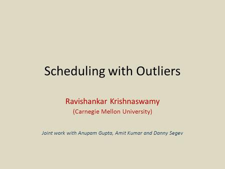 Scheduling with Outliers Ravishankar Krishnaswamy (Carnegie Mellon University) Joint work with Anupam Gupta, Amit Kumar and Danny Segev.