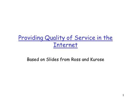 1 Providing Quality of Service in the Internet Based on Slides from Ross and Kurose.