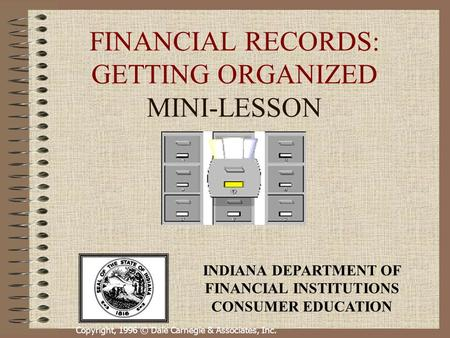 Copyright, 1996 © Dale Carnegie & Associates, Inc. FINANCIAL RECORDS: GETTING ORGANIZED MINI-LESSON INDIANA DEPARTMENT OF FINANCIAL INSTITUTIONS CONSUMER.