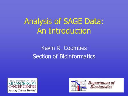 Analysis of SAGE Data: An Introduction Kevin R. Coombes Section of Bioinformatics.
