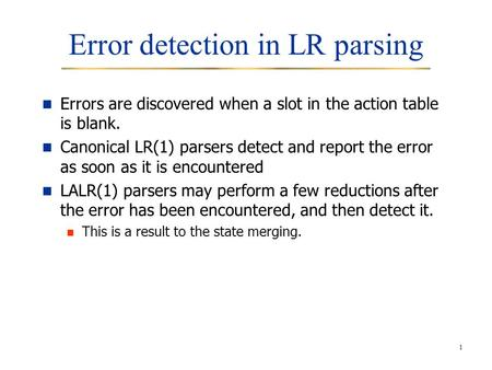 1 Error detection in LR parsing Errors are discovered when a slot in the action table is blank. Canonical LR(1) parsers detect and report the error as.