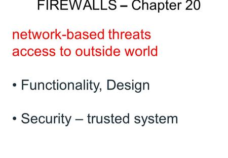 FIREWALLS – Chapter 20 network-based threats access to outside world Functionality, Design Security – trusted system.