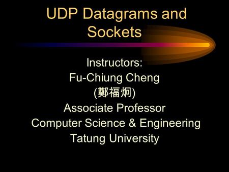 UDP Datagrams and Sockets Instructors: Fu-Chiung Cheng ( 鄭福炯 ) Associate Professor Computer Science & Engineering Tatung University.