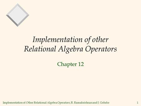 Implementation of Other Relational Algebra Operators, R. Ramakrishnan and J. Gehrke1 Implementation of other Relational Algebra Operators Chapter 12.
