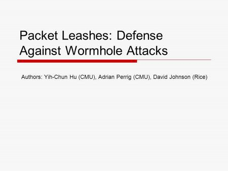 Packet Leashes: Defense Against Wormhole Attacks Authors: Yih-Chun Hu (CMU), Adrian Perrig (CMU), David Johnson (Rice)