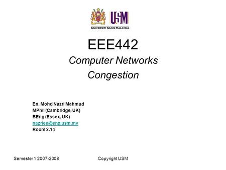 Semester 1 2007-2008Copyright USM EEE442 Computer Networks Congestion En. Mohd Nazri Mahmud MPhil (Cambridge, UK) BEng (Essex, UK) Room.