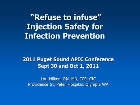 """Refuse to infuse"" Injection Safety for Infection Prevention ""Refuse to infuse"" Injection Safety for Infection Prevention 2011 Puget Sound APIC Conference."