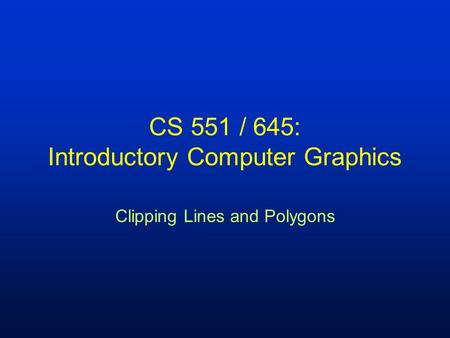 CS 551 / 645: Introductory Computer Graphics Clipping Lines and Polygons.