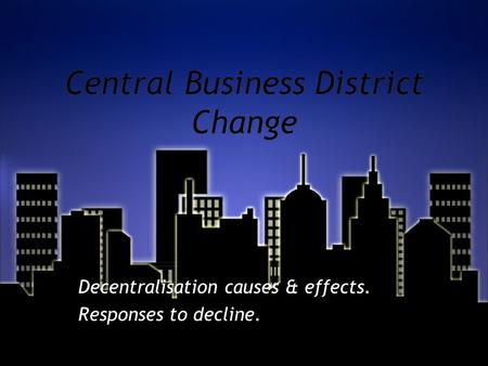 Central Business District Change Decentralisation causes & effects. Responses to decline. Decentralisation causes & effects. Responses to decline.