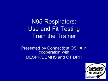 N95 Respirators: Use and Fit Testing Train the Trainer Presented by Connecticut OSHA in cooperation with DESPP/DEMHS and CT DPH.