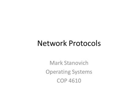 Network Protocols Mark Stanovich Operating Systems COP 4610.