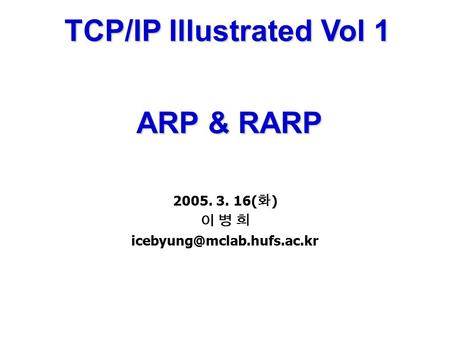 TCP/IP Illustrated Vol 1 ARP & RARP ARP & RARP 2005. 3. 16( 화 ) 이 병 희