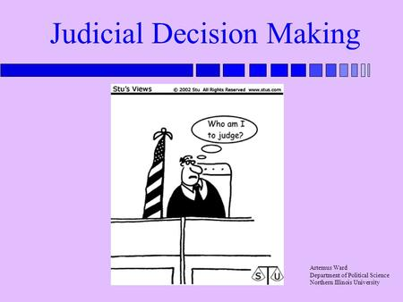 Judicial Decision Making Artemus Ward Department of Political Science Northern Illinois University.