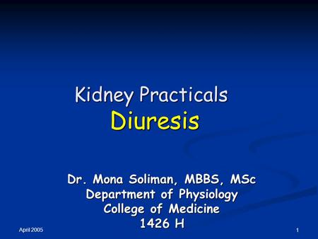 April 2005 1 Kidney Practicals Diuresis Dr. Mona Soliman, MBBS, MSc Department of Physiology College of Medicine 1426 H.