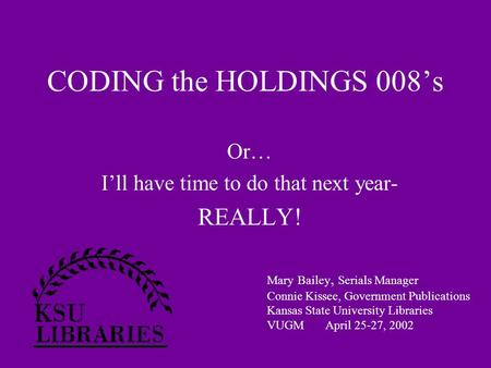 CODING the HOLDINGS 008's Or… I'll have time to do that next year- REALLY! Mary Bailey, Serials Manager Connie Kissee, Government Publications Kansas State.