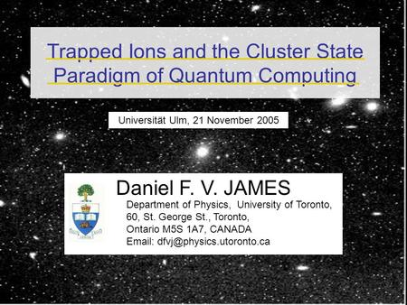 Trapped Ions and the Cluster State Paradigm of Quantum Computing Universität Ulm, 21 November 2005 Daniel F. V. JAMES Department of Physics, University.