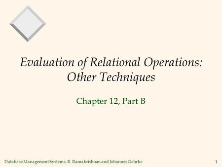 Database Management Systems, R. Ramakrishnan and Johannes Gehrke1 Evaluation of Relational Operations: Other Techniques Chapter 12, Part B.