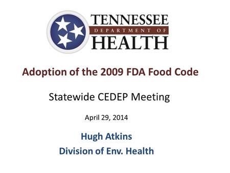 Adoption of the 2009 FDA Food Code Hugh Atkins Division of Env. Health Statewide CEDEP Meeting April 29, 2014.