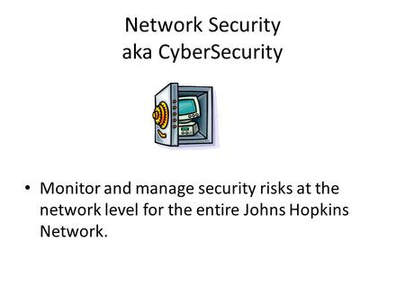 Network Security aka CyberSecurity Monitor and manage security risks at the network level for the entire Johns Hopkins Network.