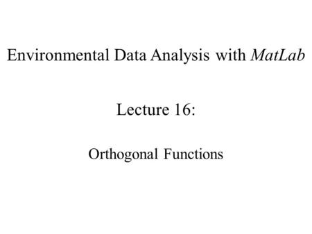 Environmental Data Analysis with MatLab Lecture 16: Orthogonal Functions.