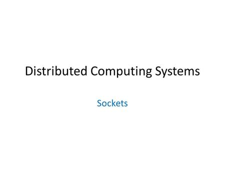 Distributed Computing Systems Sockets. Outline Socket basics Socket details (TCP and UDP) Socket options Final notes.