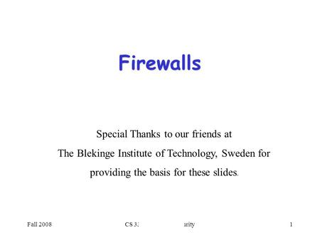 Fall 2008CS 334: Computer Security1 Firewalls Special Thanks to our friends at The Blekinge Institute of Technology, Sweden for providing the basis for.