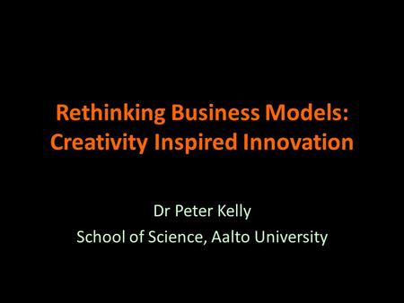 Rethinking Business Models: Creativity Inspired Innovation Dr Peter Kelly School of Science, Aalto University.