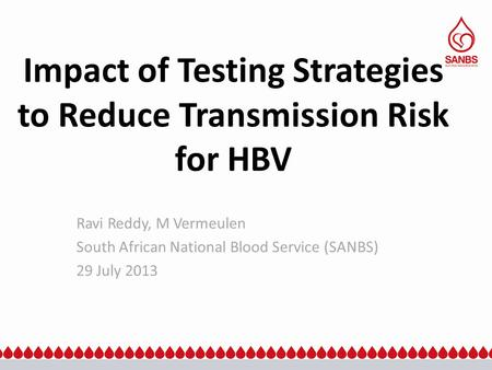 Impact of Testing Strategies to Reduce Transmission Risk for HBV Ravi Reddy, M Vermeulen South African National Blood Service (SANBS) 29 July 2013.